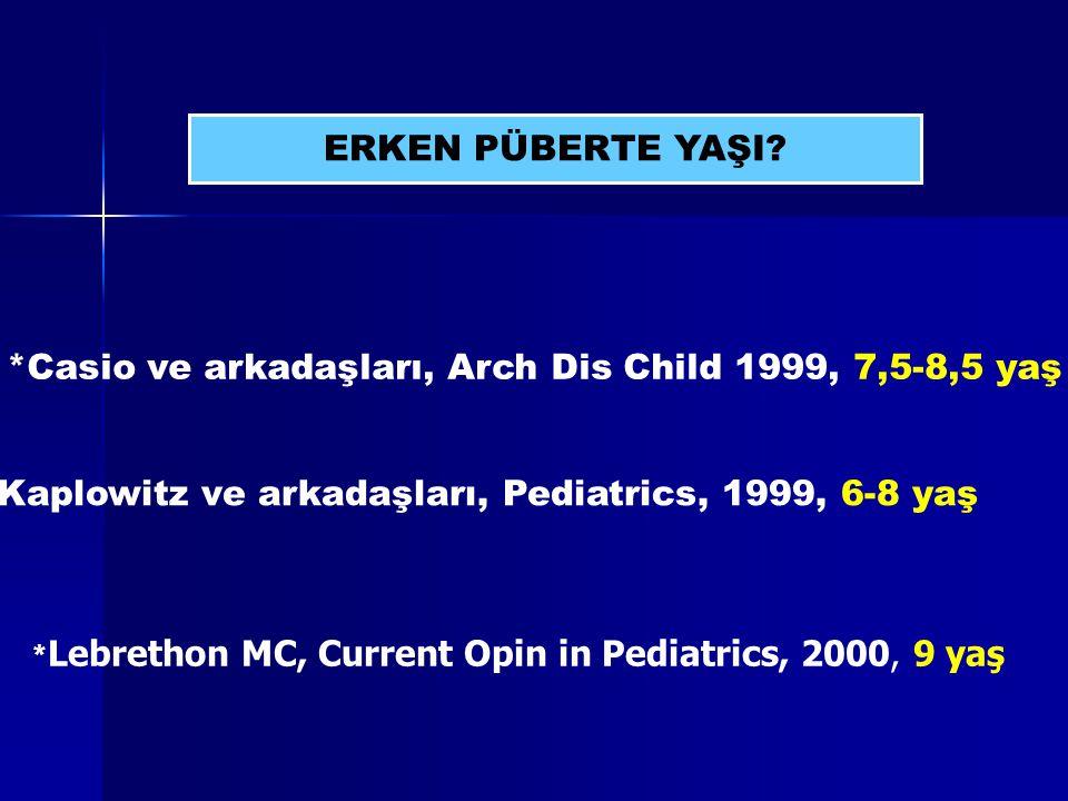 ERKEN PÜBERTE YAŞI? *Casio ve arkadaşları, Arch Dis Child 1999, 7,5-8,5 yaş *Kaplowitz ve arkadaşları, Pediatrics, 1999, 6-8 yaş * Lebrethon MC, Curre