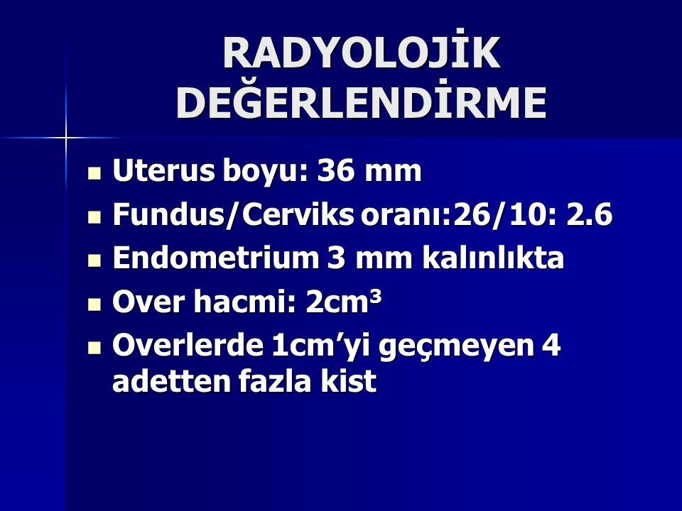 RADYOLOJİK DEĞERLENDİRME Uterus boyu: 36 mm Uterus boyu: 36 mm Fundus/Cerviks oranı:26/10: 2.6 Fundus/Cerviks oranı:26/10: 2.6 Endometrium 3 mm kalınl