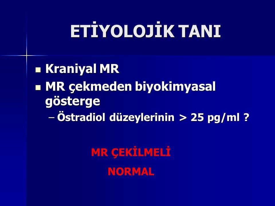 ETİYOLOJİK TANI Kraniyal MR Kraniyal MR MR çekmeden biyokimyasal gösterge MR çekmeden biyokimyasal gösterge –Östradiol düzeylerinin > 25 pg/ml ? MR ÇE