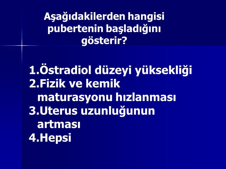 Aşağıdakilerden hangisi pubertenin başladığını gösterir? 1.Östradiol düzeyi yüksekliği 2.Fizik ve kemik maturasyonu hızlanması 3.Uterus uzunluğunun ar