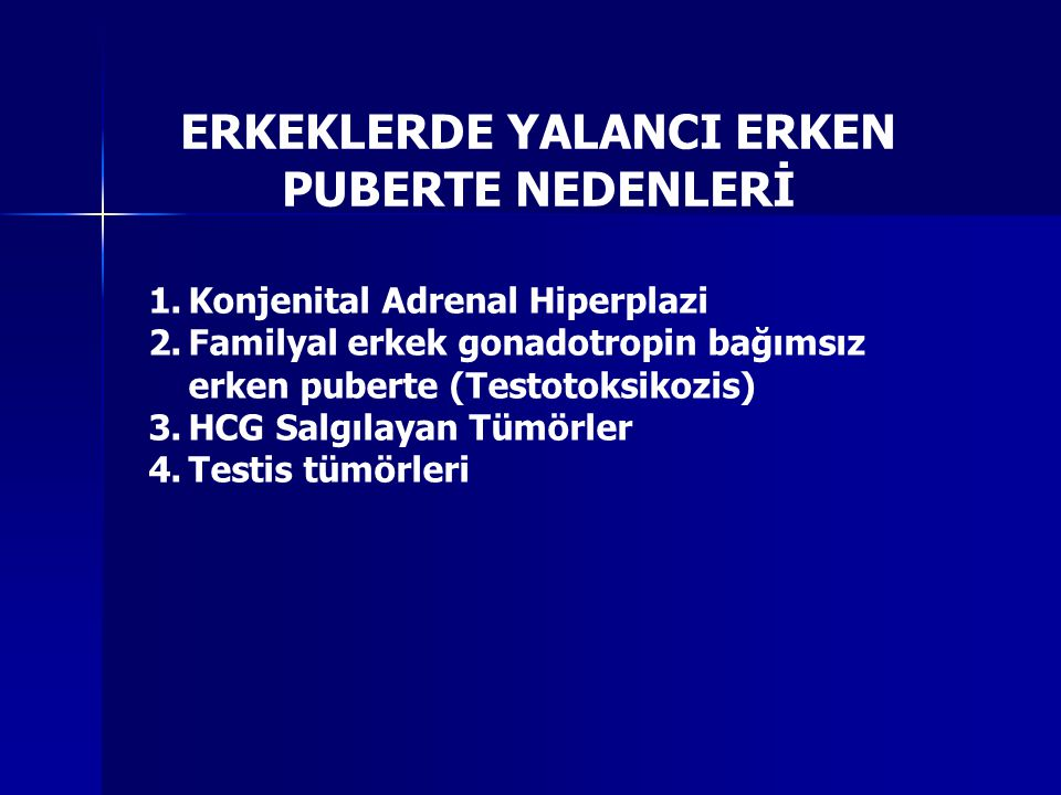 ERKEKLERDE YALANCI ERKEN PUBERTE NEDENLERİ 1.Konjenital Adrenal Hiperplazi 2.Familyal erkek gonadotropin bağımsız erken puberte (Testotoksikozis) 3.HCG Salgılayan Tümörler 4.Testis tümörleri