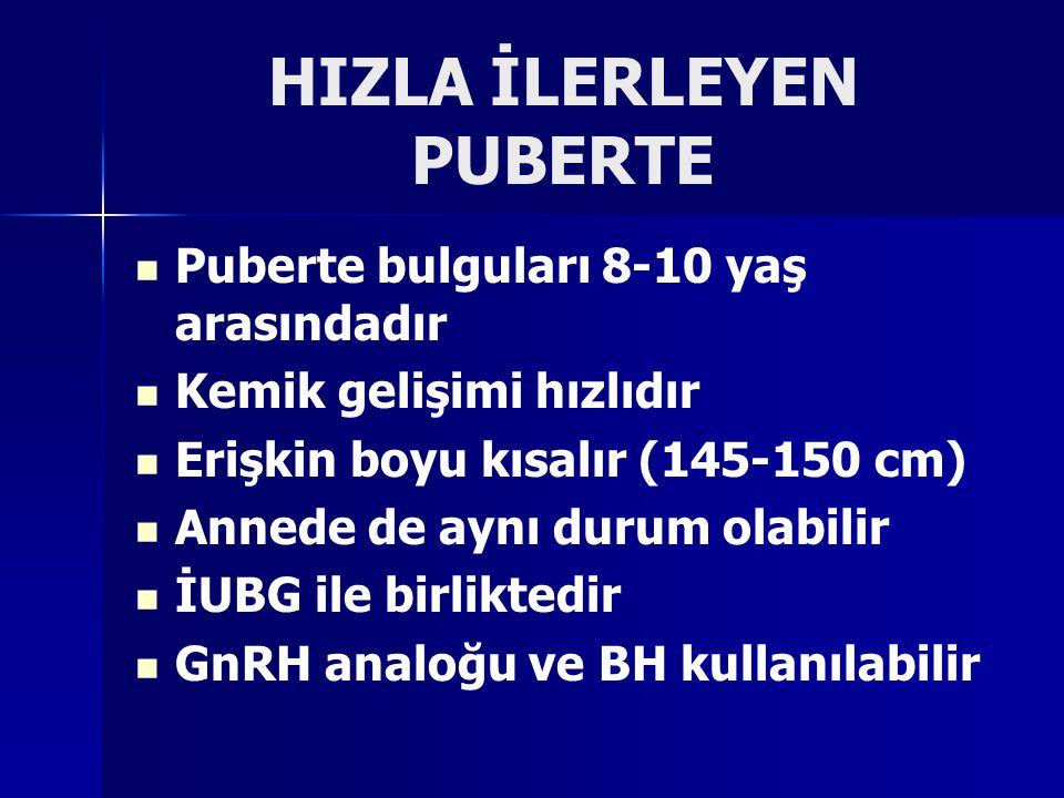 HIZLA İLERLEYEN PUBERTE Puberte bulguları 8-10 yaş arasındadır Kemik gelişimi hızlıdır Erişkin boyu kısalır (145-150 cm) Annede de aynı durum olabilir İUBG ile birliktedir GnRH analoğu ve BH kullanılabilir
