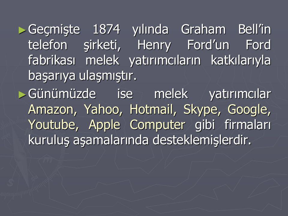 ► Geçmişte 1874 yılında Graham Bell'in telefon şirketi, Henry Ford'un Ford fabrikası melek yatırımcıların katkılarıyla başarıya ulaşmıştır. ► Günümüzd