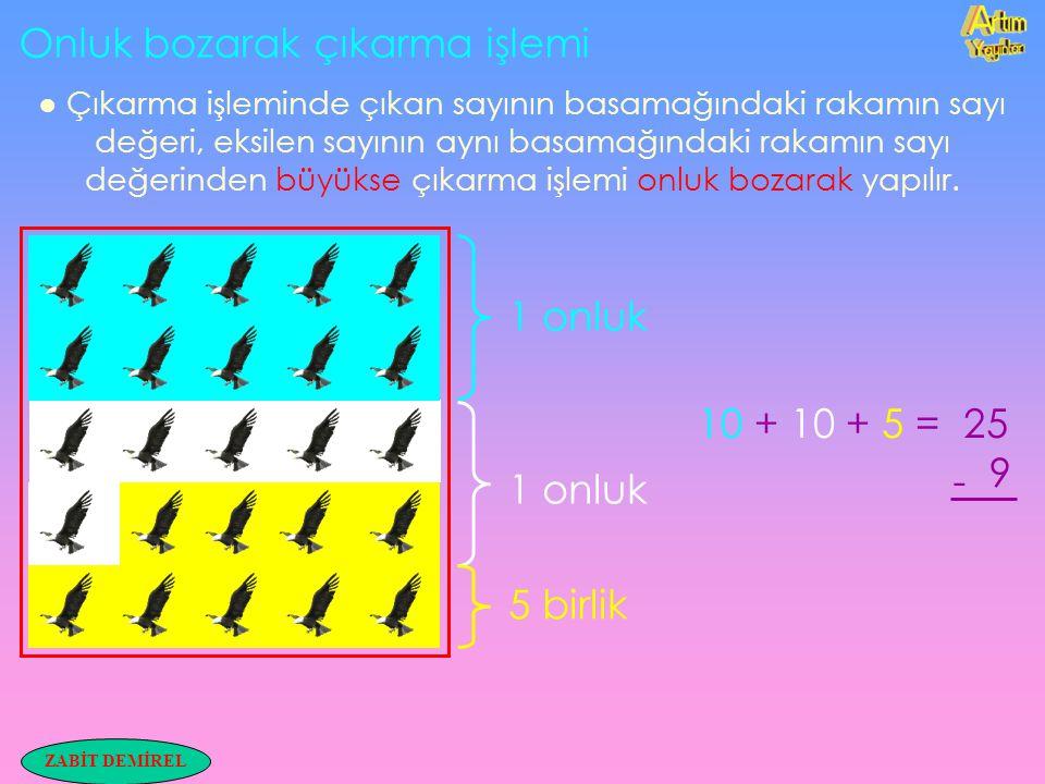 ZABİT DEMİREL Onluk bozarak çıkarma işlemi ● Çıkarma işleminde çıkan sayının basamağındaki rakamın sayı değeri, eksilen sayının aynı basamağındaki rak