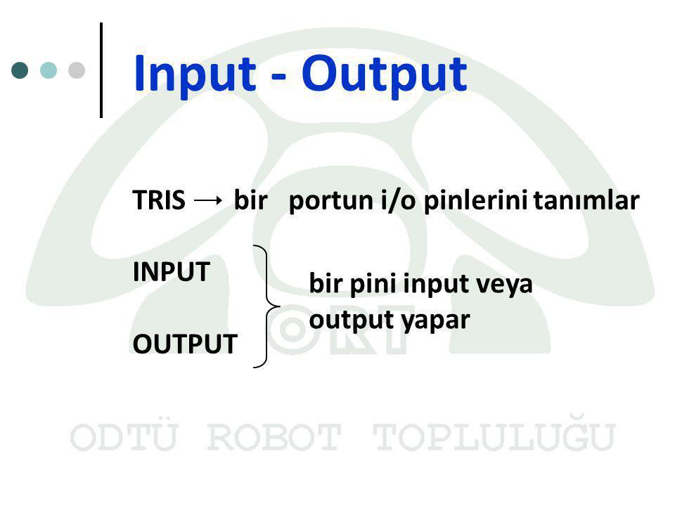 Input - Output TRIS bir portun i/o pinlerini tanımlar INPUT OUTPUT bir pini input veya output yapar