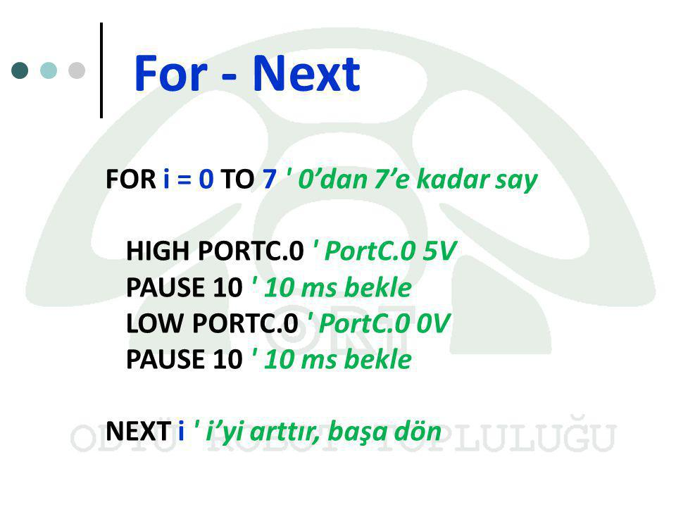 For - Next FOR i = 0 TO 7 0'dan 7'e kadar say HIGH PORTC.0 PortC.0 5V PAUSE 10 10 ms bekle LOW PORTC.0 PortC.0 0V PAUSE 10 10 ms bekle NEXT i i'yi arttır, başa dön
