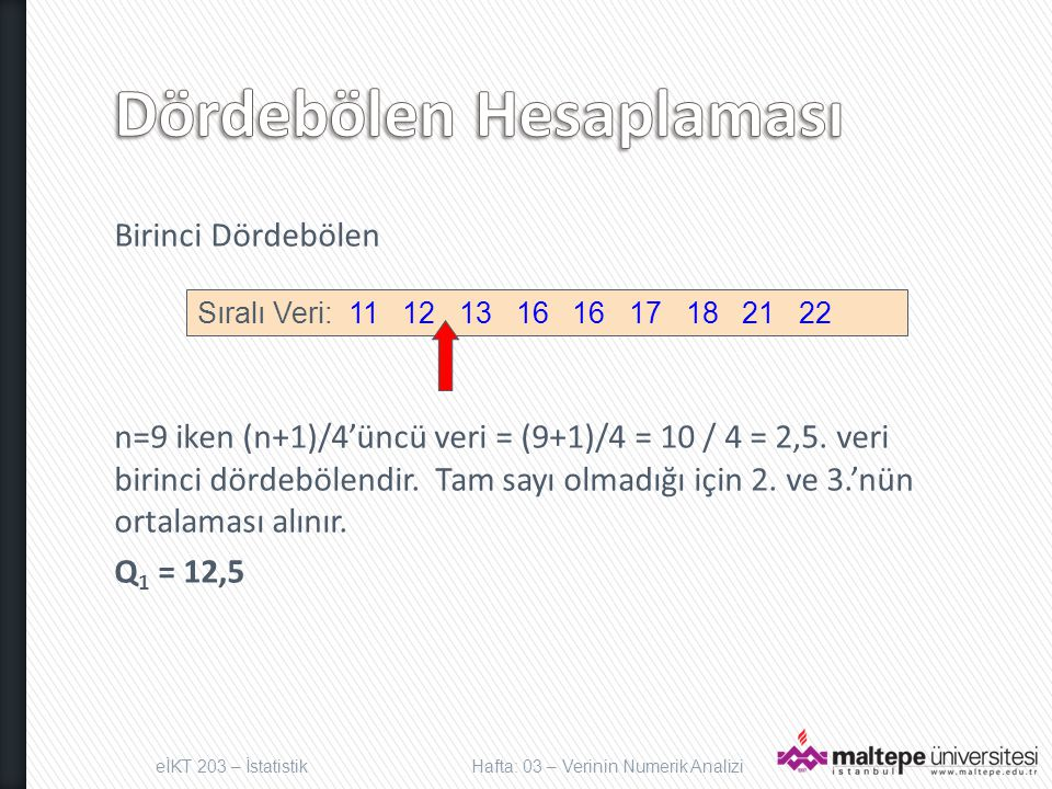 Birinci Dördebölen n=9 iken (n+1)/4'üncü veri = (9+1)/4 = 10 / 4 = 2,5. veri birinci dördebölendir. Tam sayı olmadığı için 2. ve 3.'nün ortalaması alı