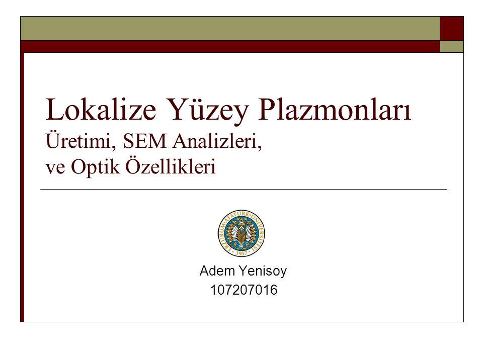 Lokalize Yüzey Plazmonları Üretimi, SEM Analizleri, ve Optik Özellikleri Adem Yenisoy 107207016