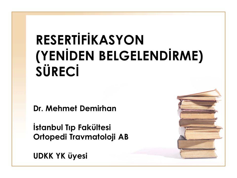 RESERTİFİKASYON (YENİDEN BELGELENDİRME) SÜRECİ Dr. Mehmet Demirhan İstanbul Tıp Fakültesi Ortopedi Travmatoloji AB UDKK YK üyesi