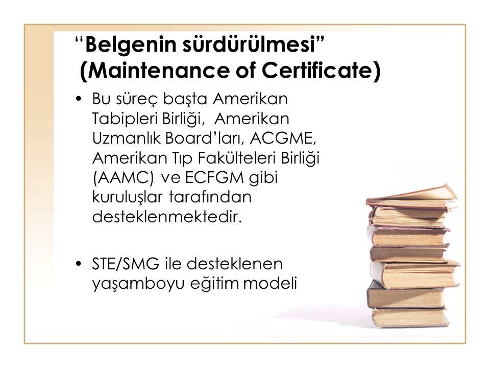 Belgenin sürdürülmesi (Maintenance of Certificate) Bu süreç başta Amerikan Tabipleri Birliği, Amerikan Uzmanlık Board'ları, ACGME, Amerikan Tıp Fakülteleri Birliği (AAMC) ve ECFGM gibi kuruluşlar tarafından desteklenmektedir.