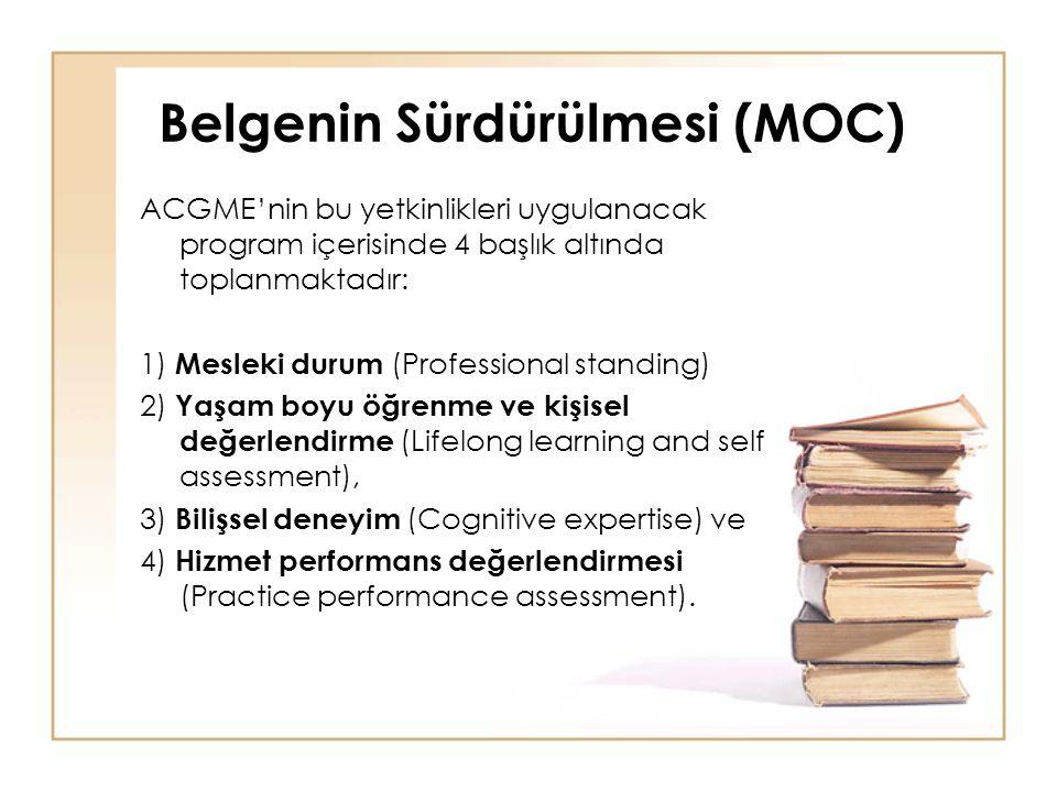 Belgenin Sürdürülmesi (MOC) ACGME'nin bu yetkinlikleri uygulanacak program içerisinde 4 başlık altında toplanmaktadır: 1) Mesleki durum (Professional standing) 2) Yaşam boyu öğrenme ve kişisel değerlendirme (Lifelong learning and self assessment), 3) Bilişsel deneyim (Cognitive expertise) ve 4) Hizmet performans değerlendirmesi (Practice performance assessment).