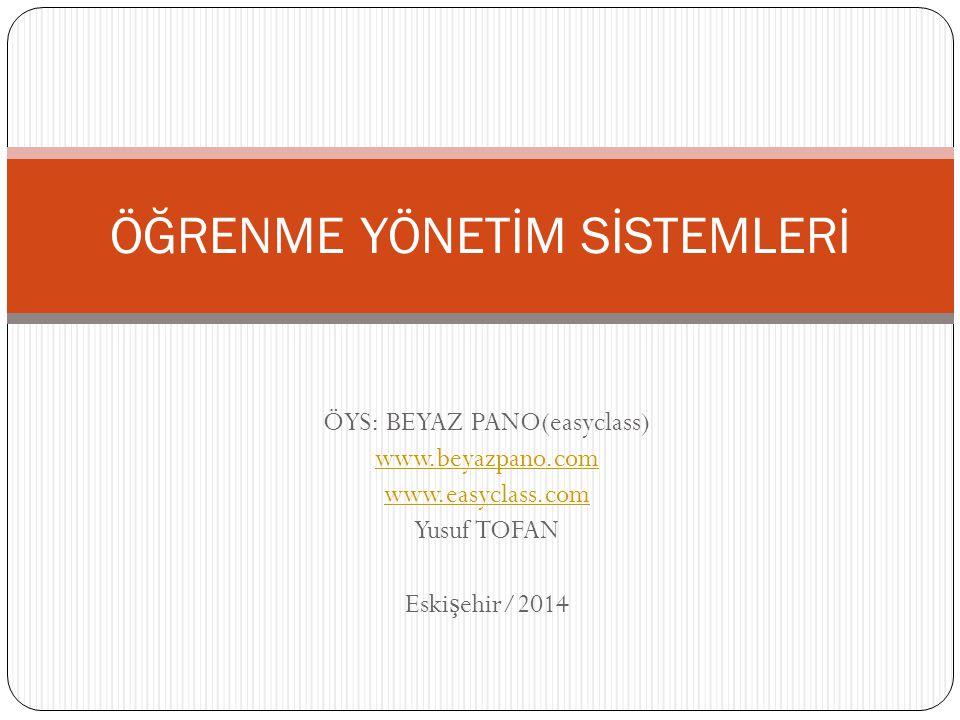 ÖYS: BEYAZ PANO(easyclass) www.beyazpano.com www.easyclass.com Yusuf TOFAN Eski ş ehir/2014 ÖĞRENME YÖNETİM SİSTEMLERİ