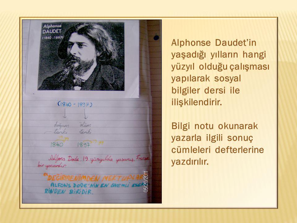 Alphonse Daudet'in yaşadığı yılların hangi yüzyıl olduğu çalışması yapılarak sosyal bilgiler dersi ile ilişkilendirir. Bilgi notu okunarak yazarla ilg