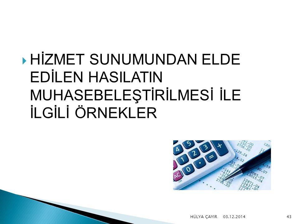  HİZMET SUNUMUNDAN ELDE EDİLEN HASILATIN MUHASEBELEŞTİRİLMESİ İLE İLGİLİ ÖRNEKLER 03.12.2014 HÜLYA ÇAYIR43