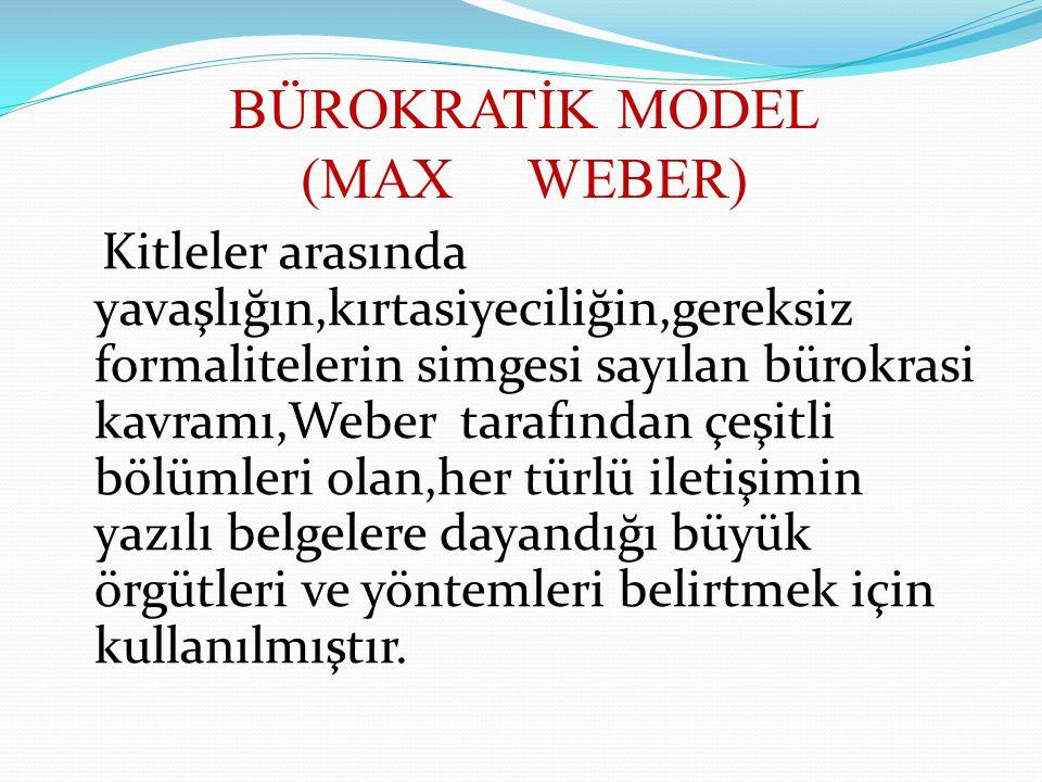BÜROKRATİK MODEL (MAX WEBER) Kitleler arasında yavaşlığın,kırtasiyeciliğin,gereksiz formalitelerin simgesi sayılan bürokrasi kavramı,Weber tarafından
