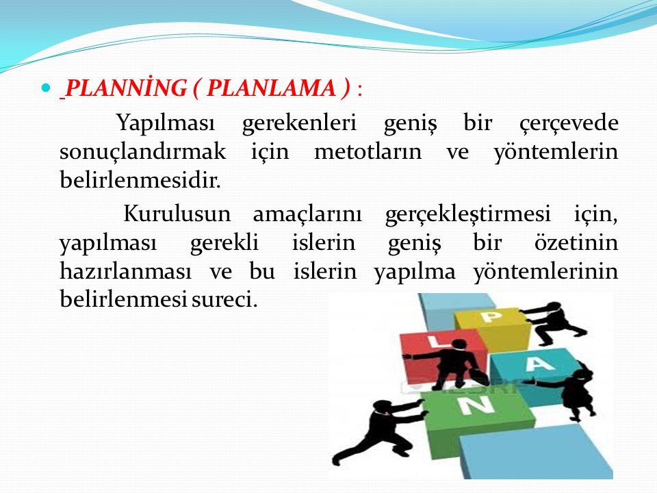 PLANNİNG ( PLANLAMA ) : Yapılması gerekenleri geniş bir çerçevede sonuçlandırmak için metotların ve yöntemlerin belirlenmesidir. Kurulusun amaçlarını