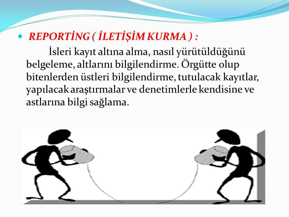REPORTİNG ( İLETİŞİM KURMA ) : İsleri kayıt altına alma, nasıl yürütüldüğünü belgeleme, altlarını bilgilendirme. Örgütte olup bitenlerden üstleri bilg