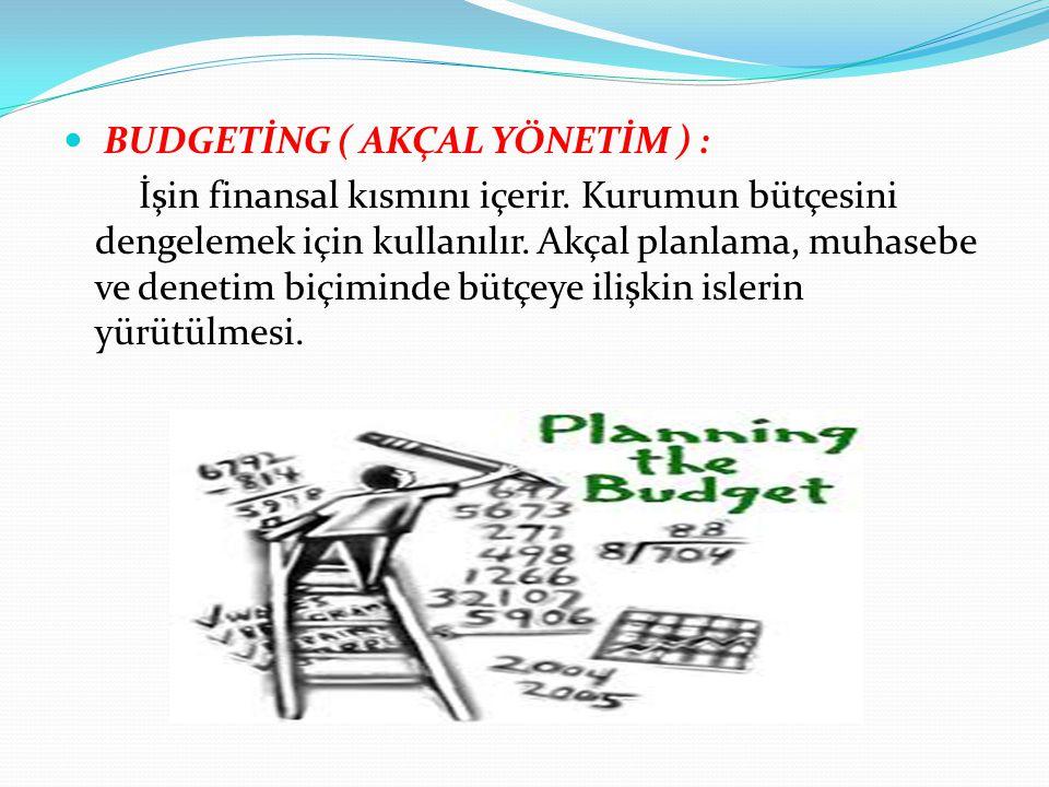 BUDGETİNG ( AKÇAL YÖNETİM ) : İşin finansal kısmını içerir. Kurumun bütçesini dengelemek için kullanılır. Akçal planlama, muhasebe ve denetim biçimind
