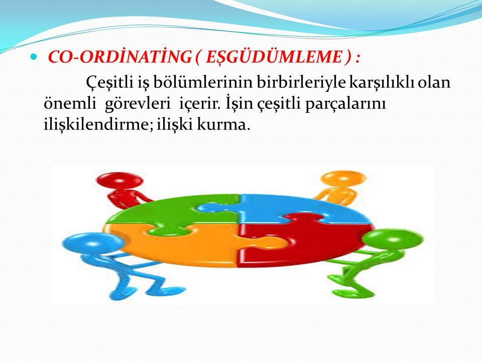 CO-ORDİNATİNG ( EŞGÜDÜMLEME ) : Çeşitli iş bölümlerinin birbirleriyle karşılıklı olan önemli görevleri içerir. İşin çeşitli parçalarını ilişkilendirme