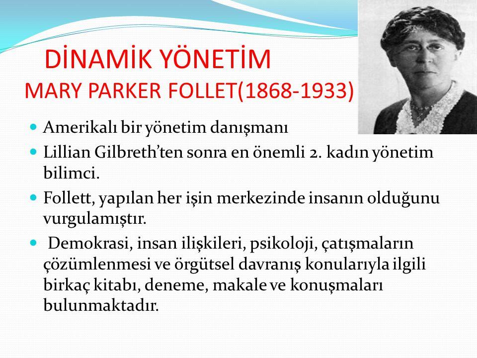 DİNAMİK YÖNETİM MARY PARKER FOLLET(1868-1933) Amerikalı bir yönetim danışmanı Lillian Gilbreth'ten sonra en önemli 2. kadın yönetim bilimci. Follett,