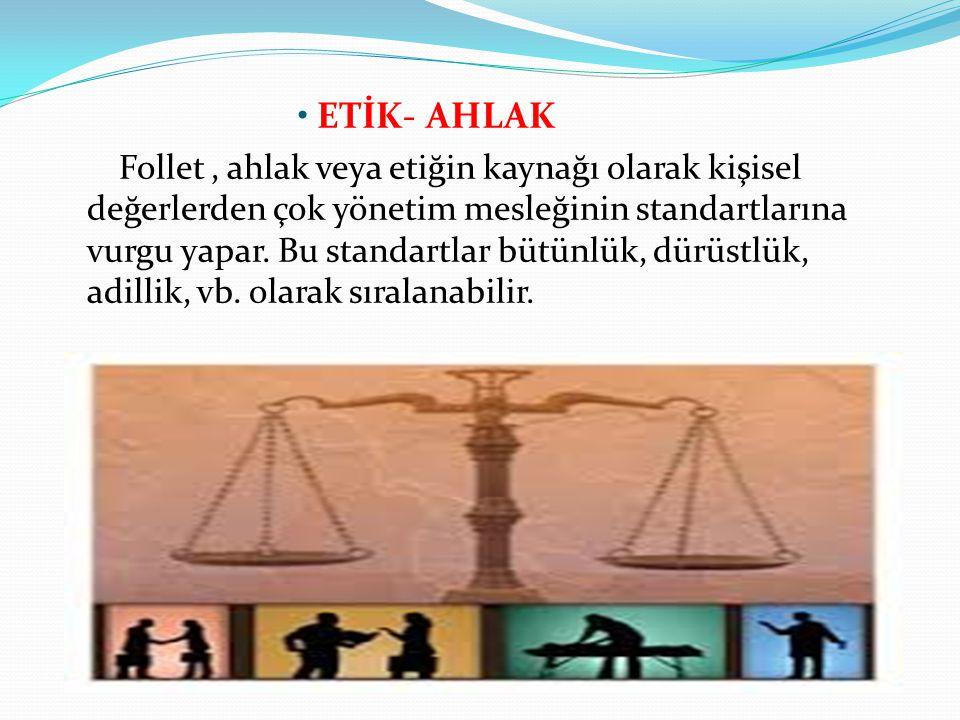 ETİK- AHLAK Follet, ahlak veya etiğin kaynağı olarak kişisel değerlerden çok yönetim mesleğinin standartlarına vurgu yapar. Bu standartlar bütünlük, d
