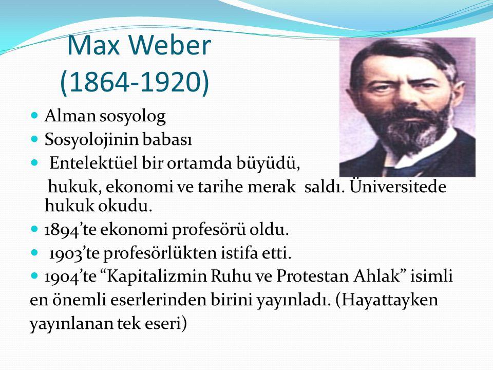 Max Weber (1864-1920) Alman sosyolog Sosyolojinin babası Entelektüel bir ortamda büyüdü, hukuk, ekonomi ve tarihe merak saldı. Üniversitede hukuk okud