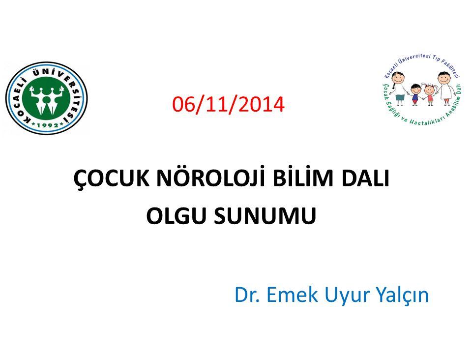 06/11/2014 ÇOCUK NÖROLOJİ BİLİM DALI OLGU SUNUMU Dr. Emek Uyur Yalçın