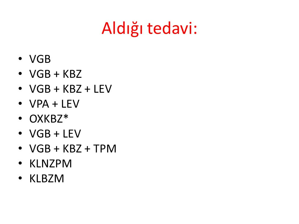 Aldığı tedavi: VGB VGB + KBZ VGB + KBZ + LEV VPA + LEV OXKBZ* VGB + LEV VGB + KBZ + TPM KLNZPM KLBZM