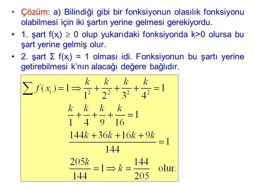 Çözüm: a) Bilindiği gibi bir fonksiyonun olasılık fonksiyonu olabilmesi için iki şartın yerine gelmesi gerekiyordu. 1. şart f(x i )  0 olup yukarıdak