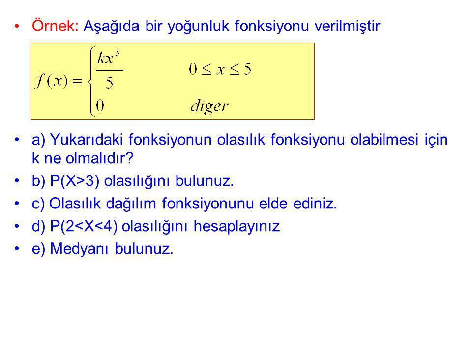 Örnek: Aşağıda bir yoğunluk fonksiyonu verilmiştir a) Yukarıdaki fonksiyonun olasılık fonksiyonu olabilmesi için k ne olmalıdır? b) P(X>3) olasılığını