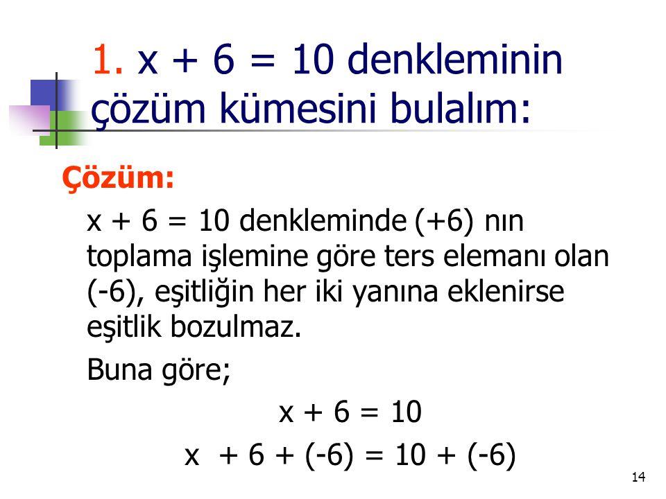 14 1. x + 6 = 10 denkleminin çözüm kümesini bulalım: Çözüm: x + 6 = 10 denkleminde (+6) nın toplama işlemine göre ters elemanı olan (-6), eşitliğin he