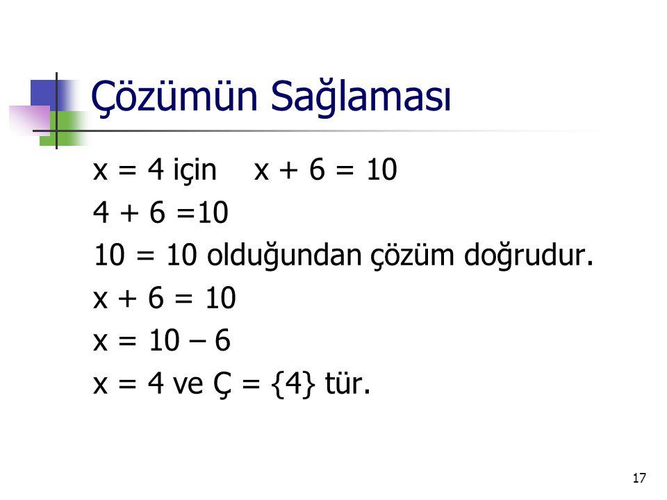 17 Çözümün Sağlaması x = 4 için x + 6 = 10 4 + 6 =10 10 = 10 olduğundan çözüm doğrudur. x + 6 = 10 x = 10 – 6 x = 4 ve Ç = {4} tür.
