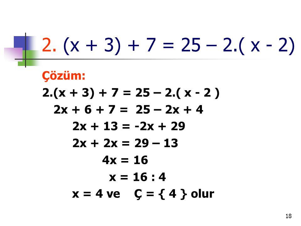 18 2. (x + 3) + 7 = 25 – 2.( x - 2) Çözüm: 2.(x + 3) + 7 = 25 – 2.( x - 2 ) 2x + 6 + 7 = 25 – 2x + 4 2x + 13 = -2x + 29 2x + 2x = 29 – 13 4x = 16 x =