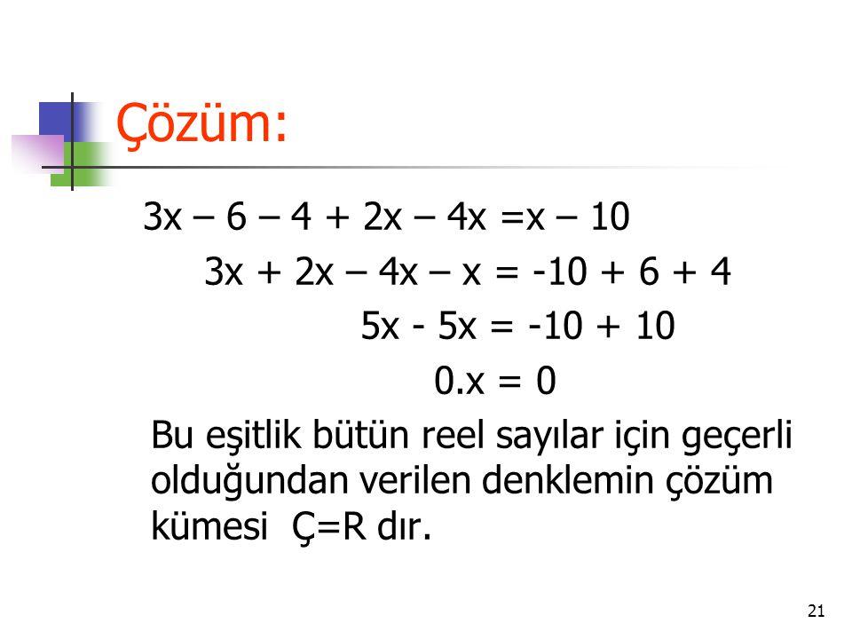 21 Çözüm: 3x – 6 – 4 + 2x – 4x =x – 10 3x + 2x – 4x – x = -10 + 6 + 4 5x - 5x = -10 + 10 0.x = 0 Bu eşitlik bütün reel sayılar için geçerli olduğundan