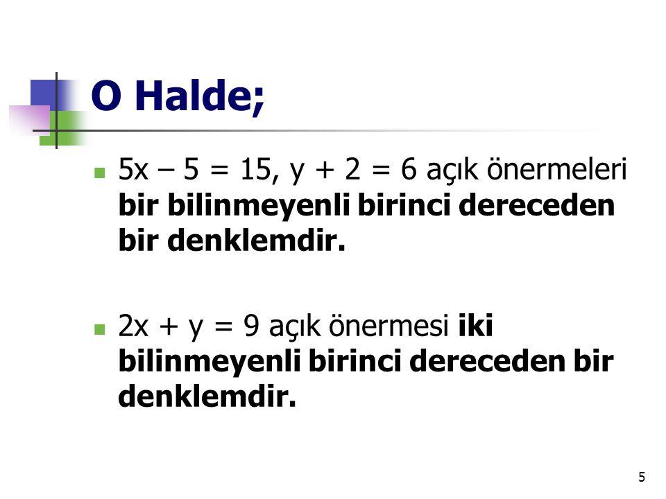 5 O Halde; 5x – 5 = 15, y + 2 = 6 açık önermeleri bir bilinmeyenli birinci dereceden bir denklemdir. 2x + y = 9 açık önermesi iki bilinmeyenli birinci