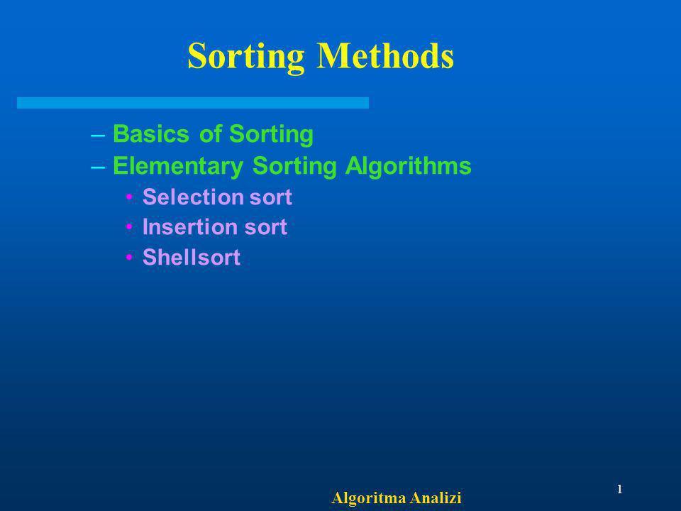 Algoritma Analizi 1 Sorting Methods –Basics of Sorting –Elementary Sorting Algorithms Selection sort Insertion sort Shellsort