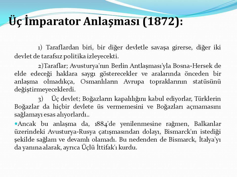 Üç İmparator Anlaşması (1872): 1) Taraflardan biri, bir diğer devletle savaşa girerse, diğer iki devlet de tarafsız politika izleyecekti. 2)Taraflar;