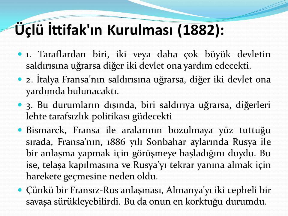 Üçlü İttifak'ın Kurulması (1882): 1. Taraflardan biri, iki veya daha çok büyük devletin saldırısına uğrarsa diğer iki devlet ona yardım edecekti. 2. İ