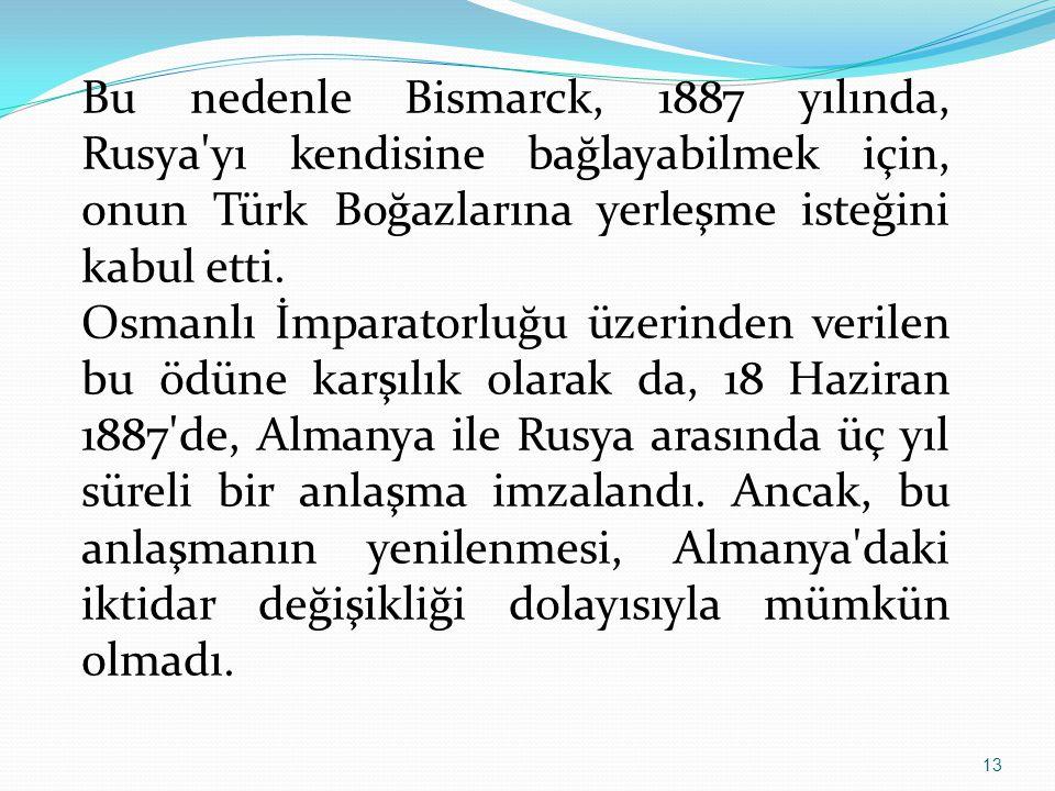 13 Bu nedenle Bismarck, 1887 yılında, Rusya'yı kendisine bağlayabilmek için, onun Türk Boğazlarına yerleşme isteğini kabul etti. Osmanlı İmparatorluğu