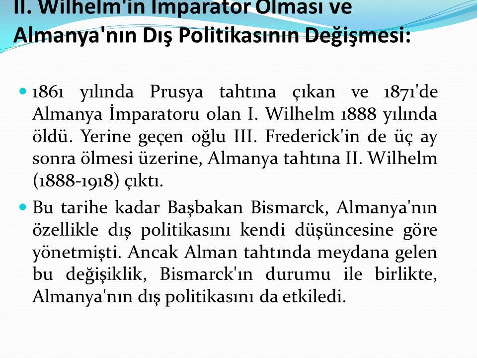 II. Wilhelm'in İmparator Olması ve Almanya'nın Dış Politikasının Değişmesi: 1861 yılında Prusya tahtına çıkan ve 1871'de Almanya İmparatoru olan I. Wi