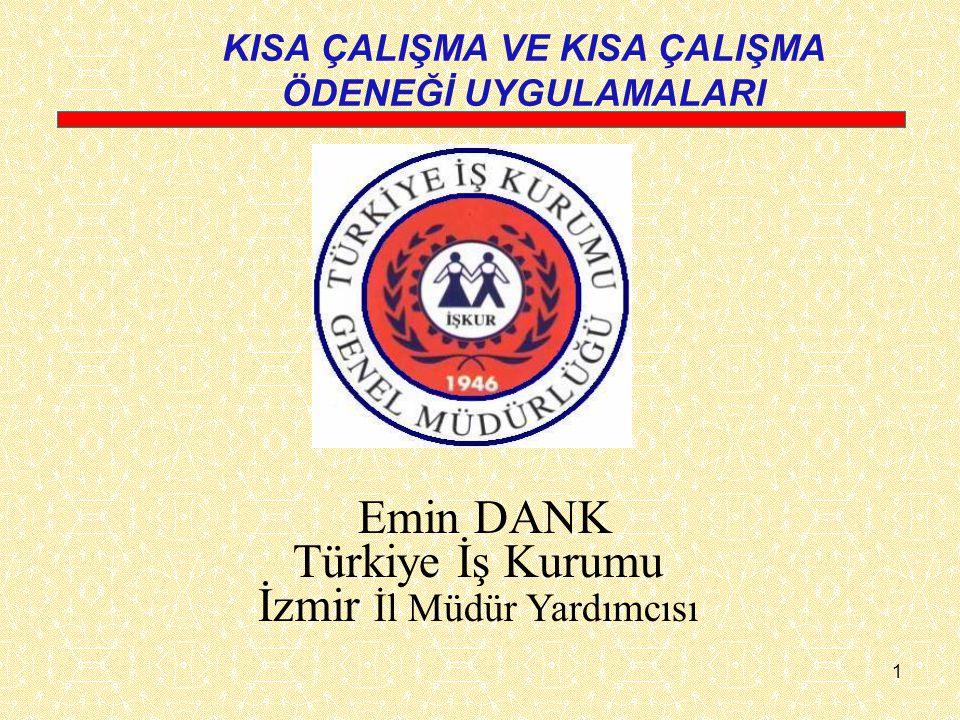 1 KISA ÇALIŞMA VE KISA ÇALIŞMA ÖDENEĞİ UYGULAMALARI Emin DANK Türkiye İş Kurumu İzmir İl Müdür Yardımcısı