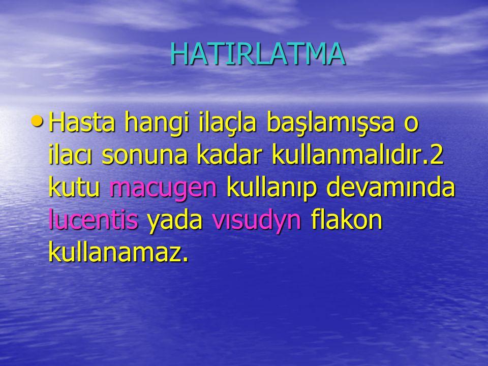 HATIRLATMA HATIRLATMA Hasta hangi ilaçla başlamışsa o ilacı sonuna kadar kullanmalıdır.2 kutu macugen kullanıp devamında lucentis yada vısudyn flakon