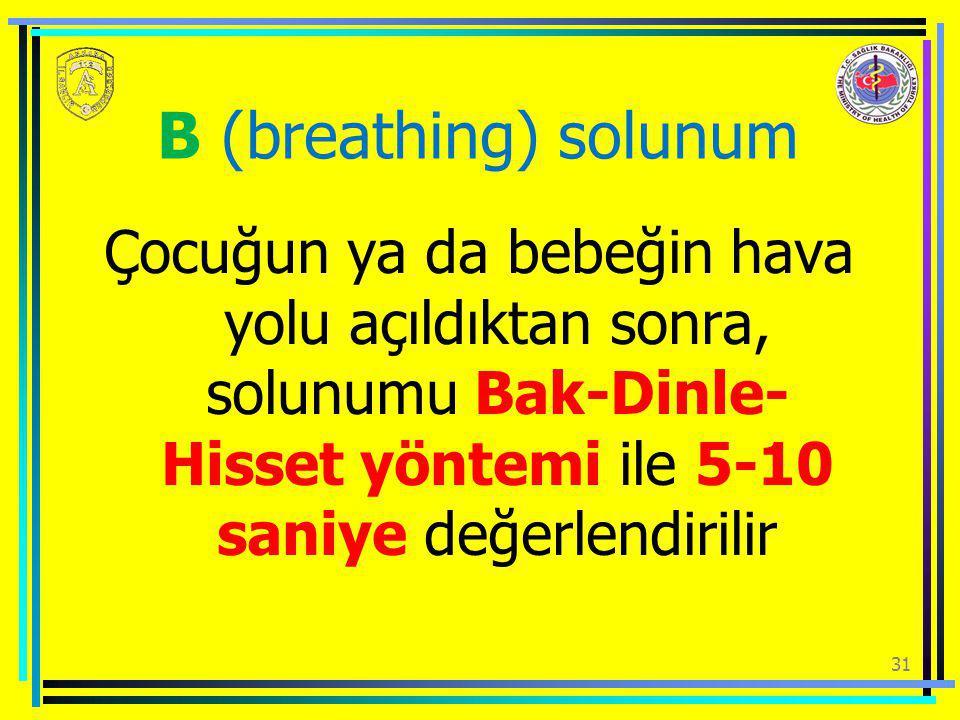 31 B (breathing) solunum Çocuğun ya da bebeğin hava yolu açıldıktan sonra, solunumu Bak-Dinle- Hisset yöntemi ile 5-10 saniye değerlendirilir