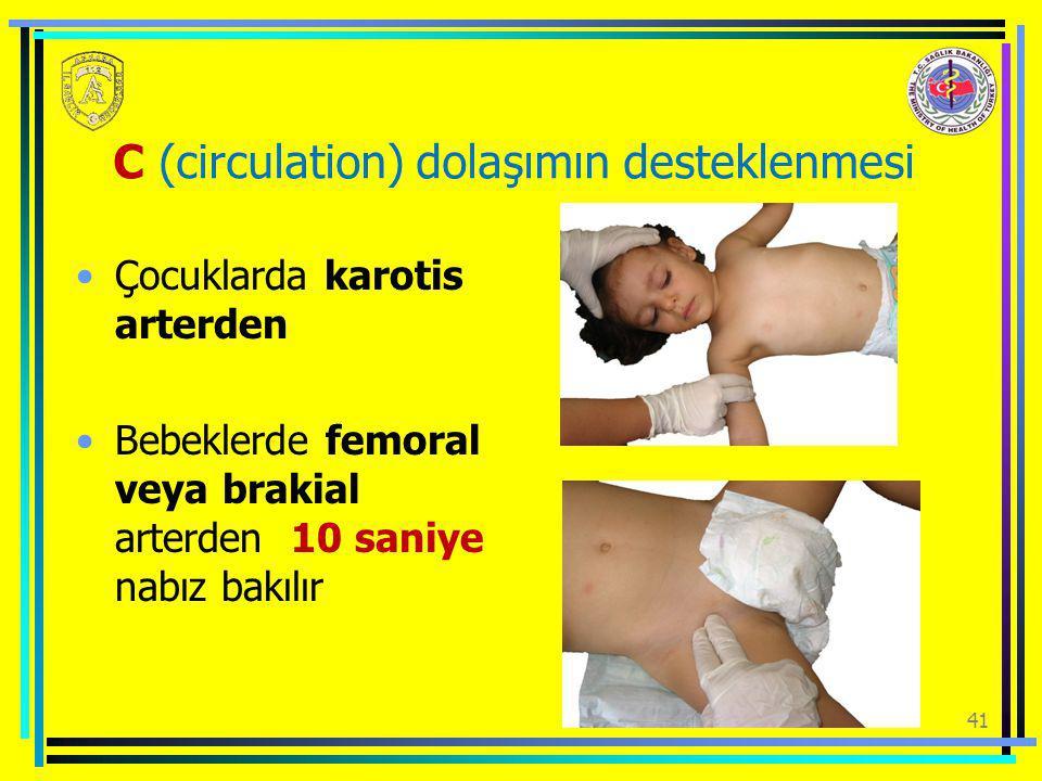 41 C (circulation) dolaşımın desteklenmesi Çocuklarda karotis arterden Bebeklerde femoral veya brakial arterden 10 saniye nabız bakılır
