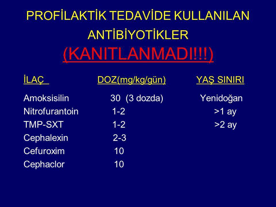 PROFİLAKTİK TEDAVİDE KULLANILAN ANTİBİYOTİKLER (KANITLANMADI!!!) İLAÇ DOZ(mg/kg/gün) YAŞ SINIRI Amoksisilin 30 (3 dozda) Yenidoğan Nitrofurantoin 1-2 >1 ay TMP-SXT 1-2 >2 ay Cephalexin 2-3 Cefuroxim 10 Cephaclor 10