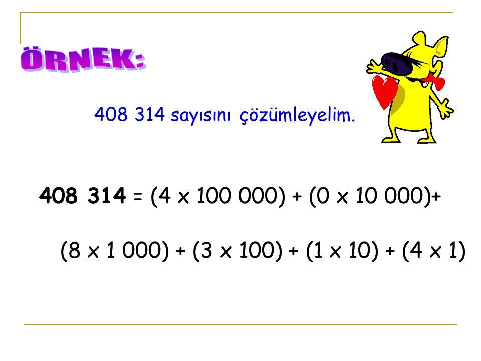 408 314 sayısını çözümleyelim. 408 314 = (4 x 100 000) + (0 x 10 000)+ (8 x 1 000) + (3 x 100) + (1 x 10) + (4 x 1)
