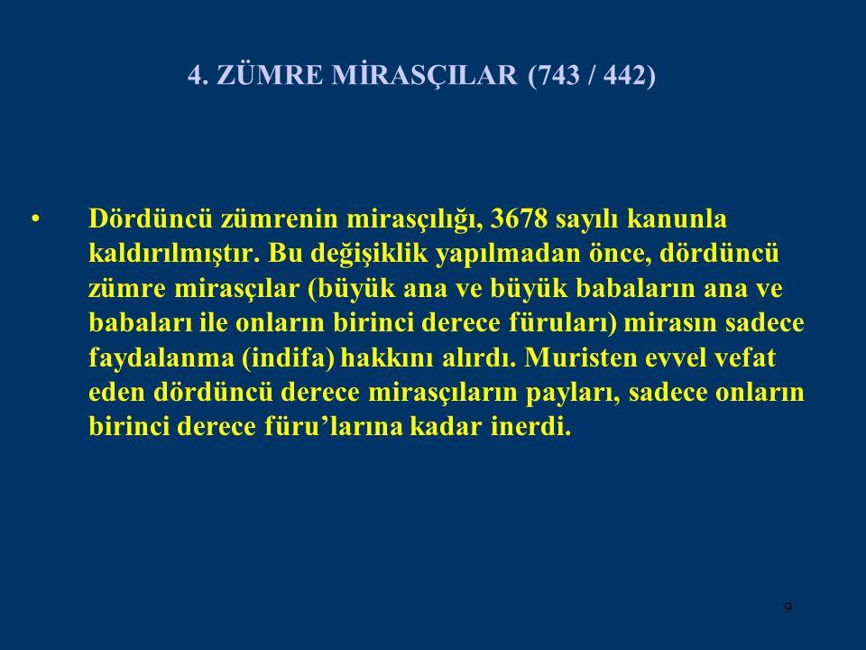 9 4. ZÜMRE MİRASÇILAR (743 / 442) Dördüncü zümrenin mirasçılığı, 3678 sayılı kanunla kaldırılmıştır. Bu değişiklik yapılmadan önce, dördüncü zümre mir