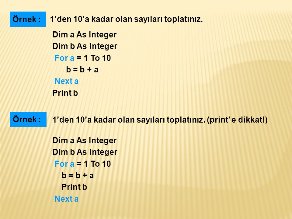 Dim a As Integer Dim b As Integer For a = 1 To 10 b = b + a Next a Print b 1'den 10'a kadar olan sayıları toplatınız. Örnek : Dim a As Integer Dim b A
