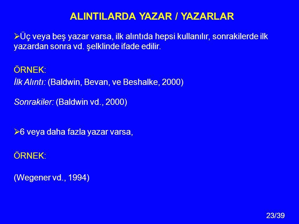 23/39 ALINTILARDA YAZAR / YAZARLAR  Üç veya beş yazar varsa, ilk alıntıda hepsi kullanılır, sonrakilerde ilk yazardan sonra vd.