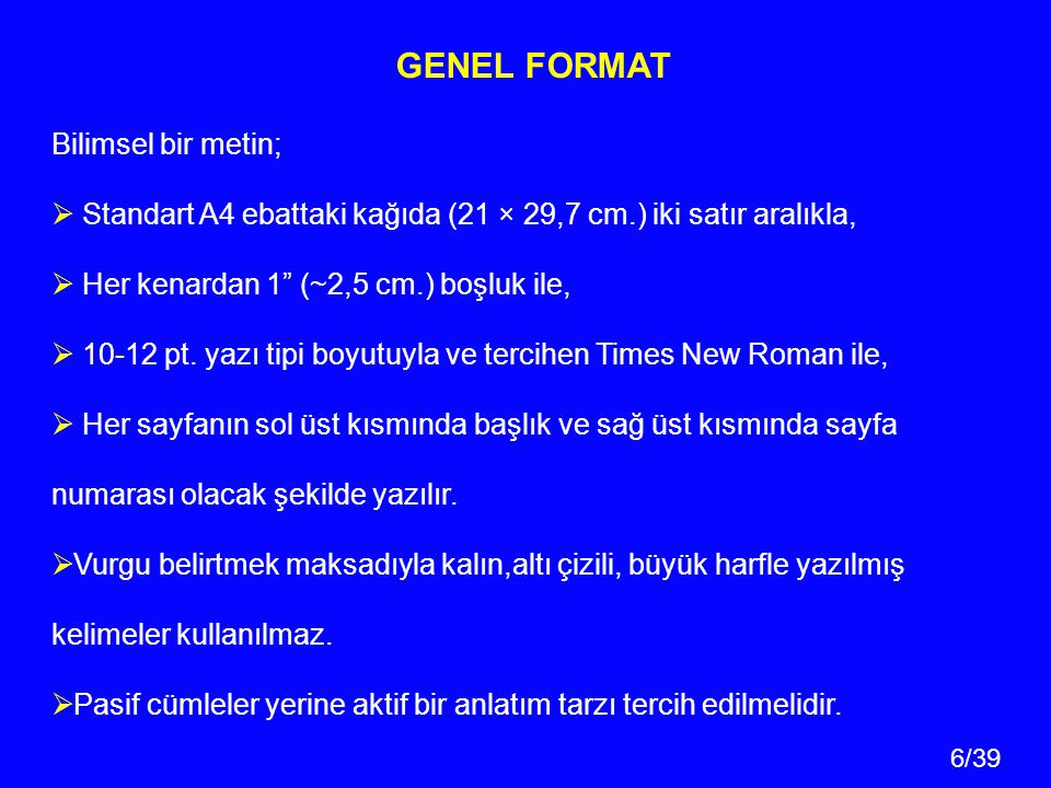 6/39 GENEL FORMAT Bilimsel bir metin;  Standart A4 ebattaki kağıda (21 × 29,7 cm.) iki satır aralıkla,  Her kenardan 1 (~2,5 cm.) boşluk ile,  10-12 pt.